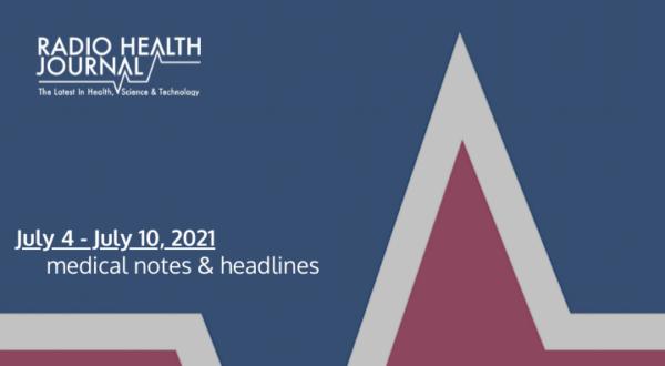 Medical Notes: Week of July 4, 2021